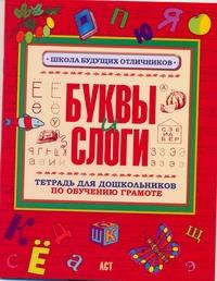 Буквы и слоги. Тетрадь для дошкольников по обучению грамоте .