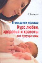 Ворожцова О.Д. - В ожидании малыша. Курс любви, здоровья и красоты для будущих мам' обложка книги