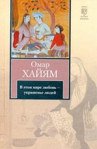 Омар Хайям - В этом мире любовь - украшенье людей обложка книги