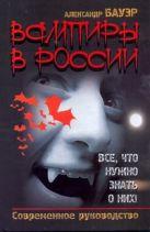 Купить Книга Вампиры в России. Все, что нужно знать о них! Бауэр Александр 978-5-17-070706-5 Издательство «АСТ»