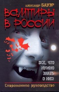 Бауэр Александр - Вампиры в России. Все, что нужно знать о них! обложка книги