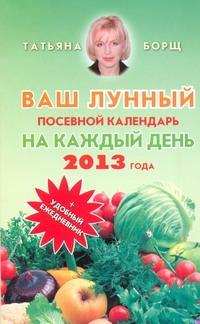Борщ Татьяна - Ваш лунный посевной календарь на каждый день 2013 года + удобный ежедневник обложка книги