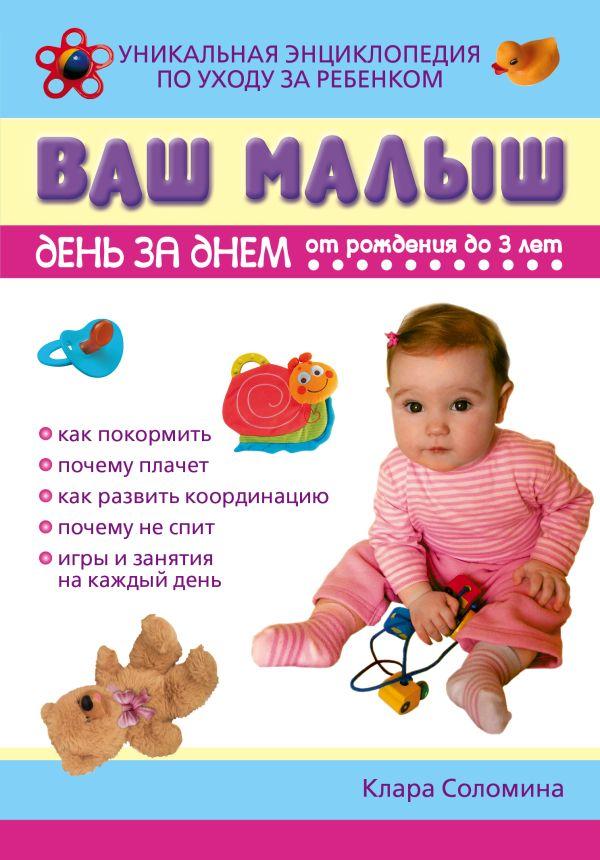Ваш малыш день за днем: от рождения до трех лет Соломина К.