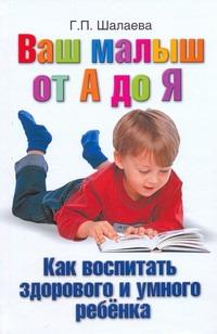 Ваш малыш от А до Я. Как воспитать здорового и умного ребёнка Шалаева Г.П.