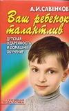 Савенков А.И. - Ваш ребенок талантлив:Детская одаренность и домашнее обучение обложка книги