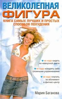Баганова Мария - Великолепная фигура. Книга самых лучших и простых способов похудения обложка книги