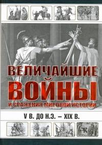 Величайшие войны и сражения мировой истории, V в. до н.э. - XIX в. Сингаевский В.Н.