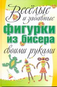 Веселые и забавные фигурки из бисера своими руками Адамчик М. В.