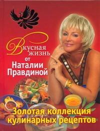 Правдина Н.Б. - Вкусная жизнь от Наталии Правдиной. Золотая коллекция кулинарных рецептов обложка книги