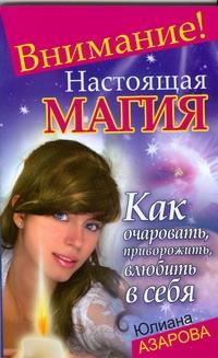 Азарова Ю. - Внимание! Настоящая магия! Как очаровать, приворожить, влюбить в себя обложка книги