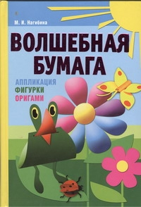 Нагибина М.И. - Волшебная бумага. Аппликация, фигурки, оригами обложка книги