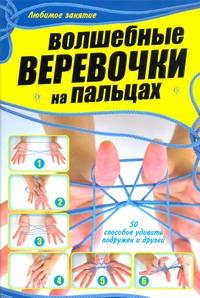 Шебушева И.Д. - Волшебные веревочки на пальцах. 50 способов удивить подружек и друзей обложка книги
