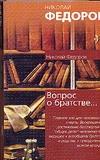 Федоров Н.Ф. - Вопрос о братстве, или родстве,о причинах небратского, неродственного, т.е. неми обложка книги