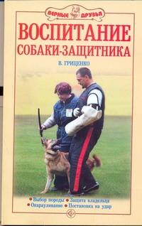 Гриценко В.В. - Воспитание собаки-защитника обложка книги