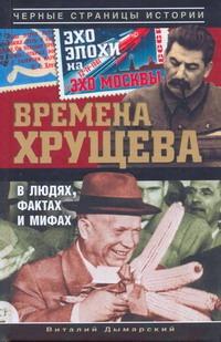 Дымарский В.Н. - Времена Хрущева. В людях, фактах и мифах обложка книги