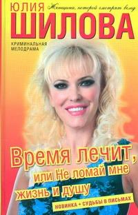 Шилова Ю.В. - Время лечит, или Не ломай мне жизнь и душу обложка книги