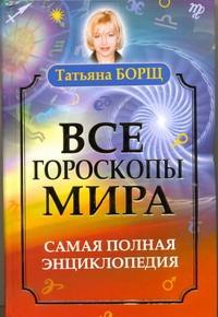 Борщ Татьяна - Все гороскопы мира. Самая полная энциклопедия обложка книги
