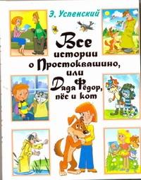 Все истории о Простоквашино, или Дядя Федор, пес и кот Успенский Э.Н.