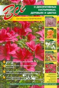 Ганичкина О.А. - Все о декоративных кустарниках, деревьях и цветах обложка книги