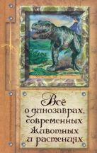 Целлариус А.Ю. - Все о динозаврах, современных животных и растениях' обложка книги