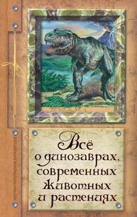 Целлариус А.Ю. - Все о динозаврах, современных животных и растениях обложка книги