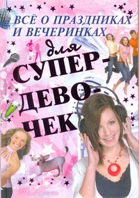 Все о праздниках и вечеринках для супердевочек Хомич Е.О.