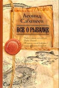 Сабанеев Л.П. - Все о рыбалке обложка книги