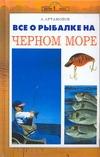 Артамонов А.Е. - Все о рыбалке на Черном море обложка книги