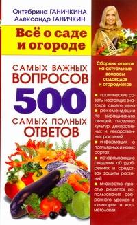 Всё о саде и огороде. 500 самых важных вопросов, 500 самых полных ответов Ганичкины О.А.