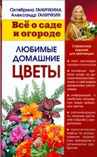 Ганичкина О. - Все о саде и огороде. Любимые домашние цветы обложка книги