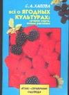 Хапова С.А. - Все о ягодных культурах:лучшие сорта, новые растения обложка книги