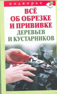 Горбунов В.В. - Все об обрезке и прививке деревьев и кустарников обложка книги
