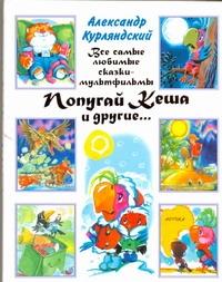 Курляндский А.Е. - Все самые любимые сказки-мультфильмы. Попугай Кеша и другие... обложка книги