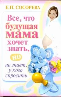 Сосорева Е.П. - Все, что будущая мама хочет знать, но не знает, у кого спросить обложка книги