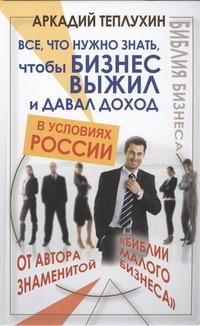 Теплухин А. - Все, что нужно знать, чтобы бизнес выжил и давал доход в условиях России обложка книги