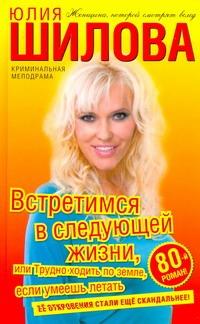 Шилова Ю.В. - Встретимся в следующей жизни,или Трудно ходить по земле обложка книги