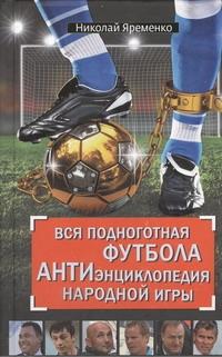 Вся подноготная футбола. АНТИэнциклопедия народной игры Яременко Н.Н.