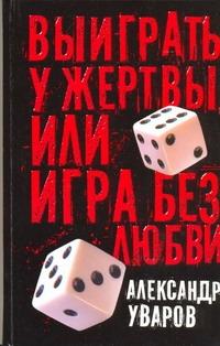 Уваров А.В. - Выиграть у жертвы, или Игра без любви обложка книги