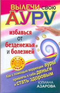 Азарова Ю. - Вылечи свою ауру, избавься от безденежья и болезней обложка книги