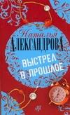 Александрова Наталья - Выстрел в прошлое обложка книги