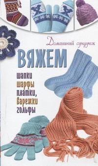 Вяжем шапки, шарфы, платки, варежки, носки, гольфы Бойко Е.А.