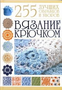 Вязание крючком. 255 лучших образцов и узоров Балашова М.Я.