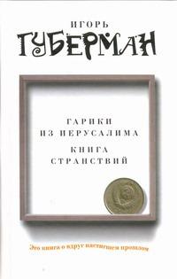 Губерман И. Гарики из Иерусалима. Книга странствий игорь губерман книга о вкусной и здоровой жизни