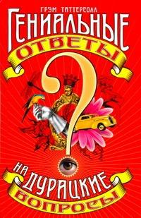 Таттерсолл Грэм - Гениальные ответы на дурацкие вопросы обложка книги