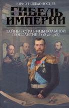 Гибель империи. Тайные страницы большой геополитики (1830 - 1918 гг.)