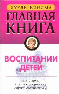 Главная книга о воспитании детей или о том, как помочь ребенку стать счастливым