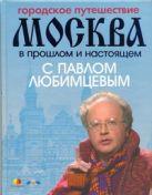 Любимцев П. - Городское путешествие. Москва в прошлом и настоящем с Павлом Любимцевым' обложка книги