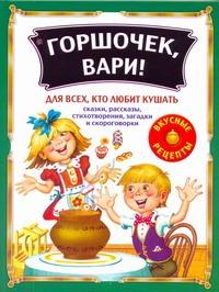 Горшочек, вари!: Сказки, рассказы, стихотворения, загадки и скороговорки для все