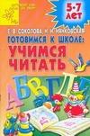 Соколова Е.В. - Готовимся к школе: учимся читать. Для детей  5-7 лет обложка книги