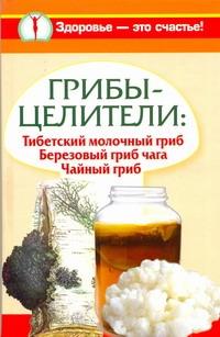 Митрофанова Светлана - Грибы-целители: Тибетский молочный гриб. Березовый гриб чага. Чайный гриб обложка книги